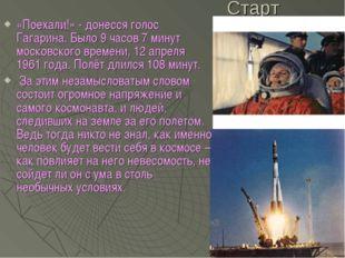 Старт «Поехали!» - донесся голос Гагарина. Было 9 часов 7 минут московского в