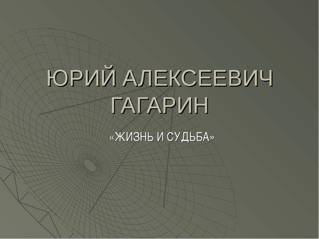 ЮРИЙ АЛЕКСЕЕВИЧ ГАГАРИН «ЖИЗНЬ И СУДЬБА»