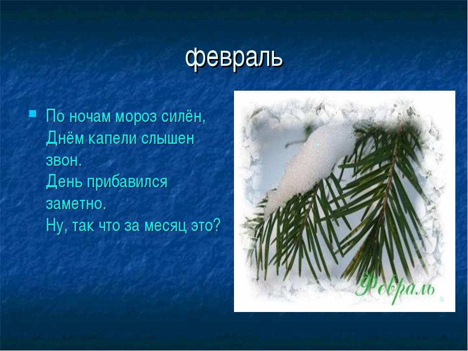 февраль По ночам мороз силён, Днём капели слышен звон. День прибавился заметн...