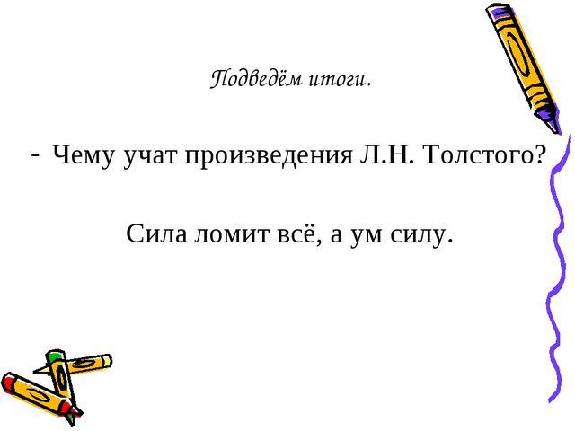 Подведём итоги. Чему учат произведения Л.Н. Толстого? Сила ломит всё, а ум си...
