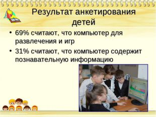 Результат анкетирования детей 69% считают, что компьютер для развлечения и иг