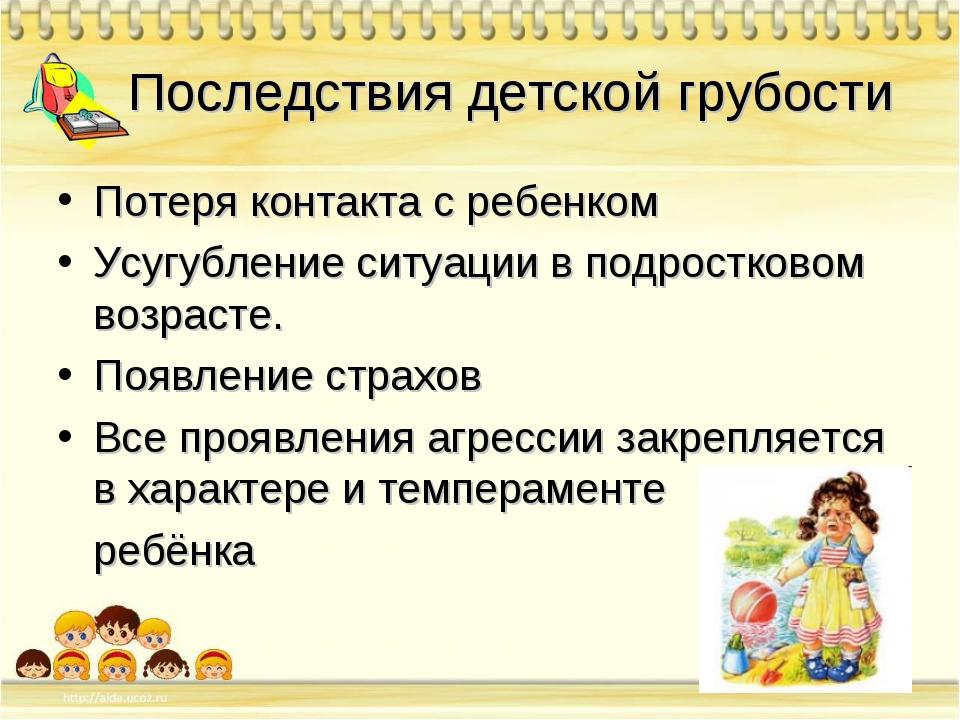 Последствия детской грубости Потеря контакта с ребенком Усугубление ситуации...