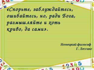 Немецкий философ Г. Лессинг «Спорьте, заблуждайтесь, ошибайтесь, но, ради Бог
