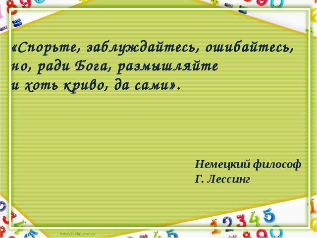 «Спорьте, заблуждайтесь, ошибайтесь, но, ради Бога, размышляйте и хоть криво,...