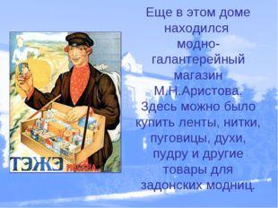 Еще в этом доме находился модно- галантерейный магазин М.Н.Аристова. Здесь мо