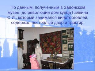 По данным, полученным в Задонском музее, до революции дом купца Галкина С.И.,