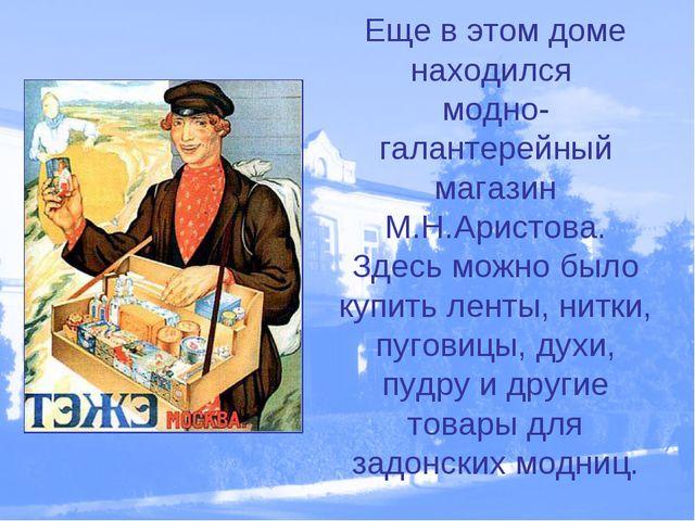 Еще в этом доме находился модно- галантерейный магазин М.Н.Аристова. Здесь мо...