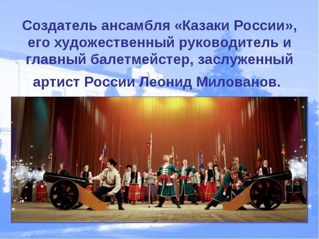 Создатель ансамбля «Казаки России», его художественный руководитель и главный...