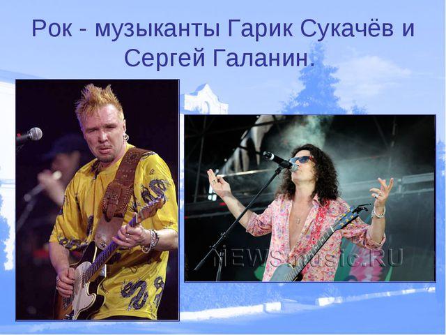 Рок - музыканты Гарик Сукачёв и Сергей Галанин.