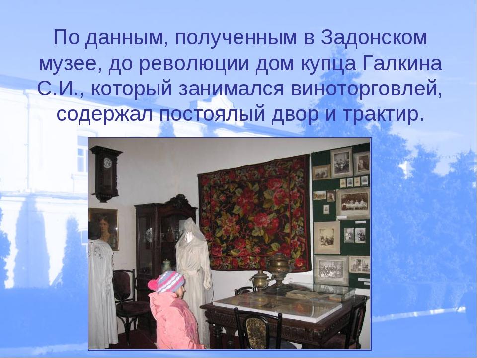 По данным, полученным в Задонском музее, до революции дом купца Галкина С.И.,...