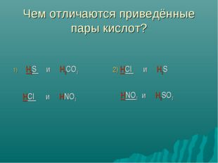 Чем отличаются приведённые пары кислот? H2S и H2CO3 HCl и HNO3 2) HCl и H2S H