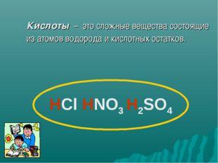 Кислоты – это сложные вещества состоящие из атомов водорода и кислотных оста