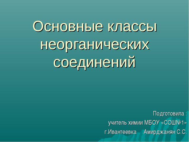 Основные классы неорганических соединений Подготовила : учитель химии МБОУ «С...