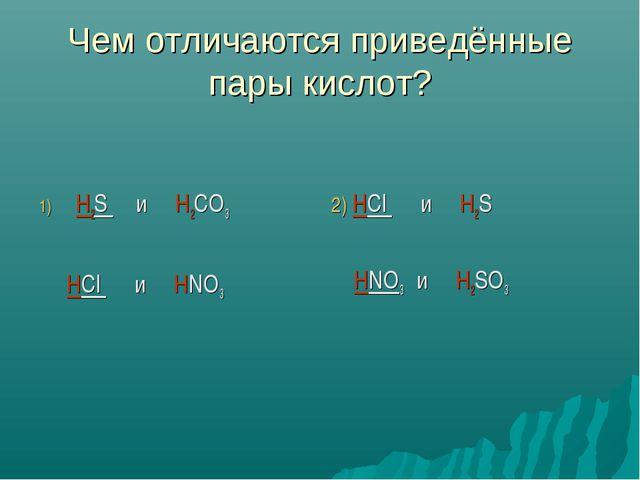 Чем отличаются приведённые пары кислот? H2S и H2CO3 HCl и HNO3 2) HCl и H2S H...