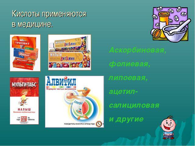 Кислоты применяются в медицине. Аскорбиновая, фолиевая, липоевая, ацетил- сал...