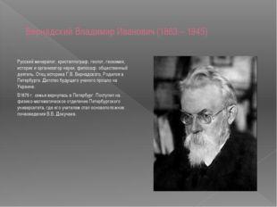 Вернадский Владимир Иванович(1863 – 1945) Русский минералог, кристаллограф,