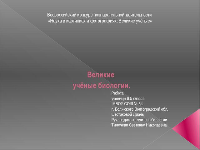 Великие учёные биологии. Работа ученицы 9 б класса МБОУ СОШ № 34 г. Волжског...