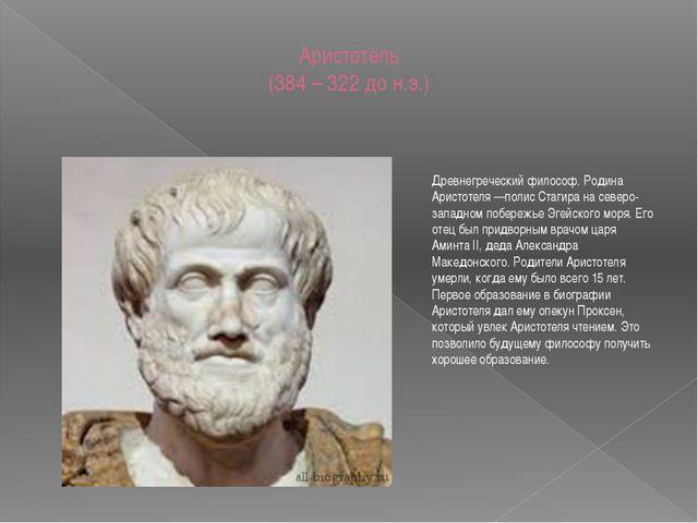 Аристотель (384 – 322 до н.э.) Древнегреческий философ. Родина Аристотеля —по...