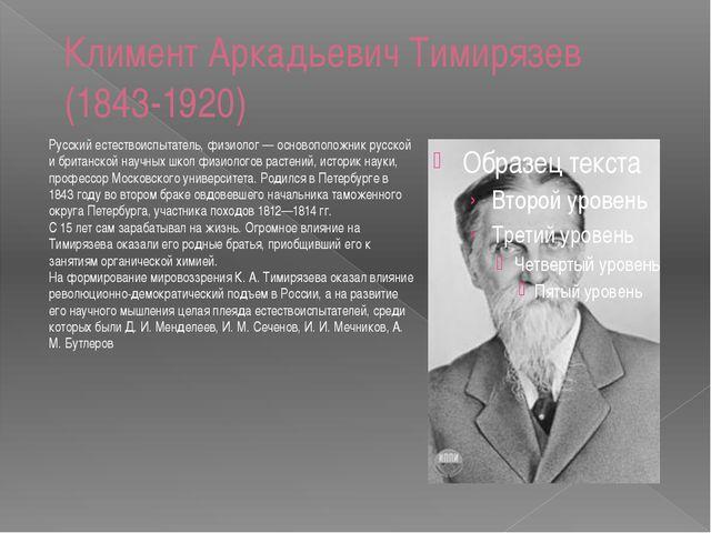 Климент Аркадьевич Тимирязев (1843-1920) Русский естествоиспытатель, физиолог...