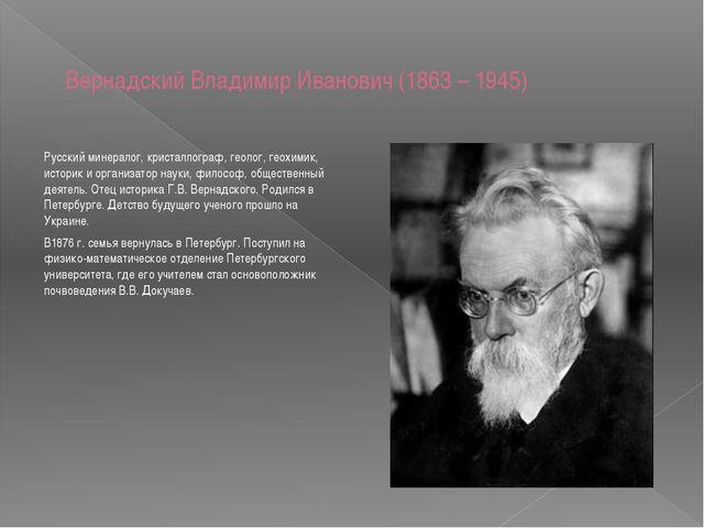 Вернадский Владимир Иванович(1863 – 1945) Русский минералог, кристаллограф,...