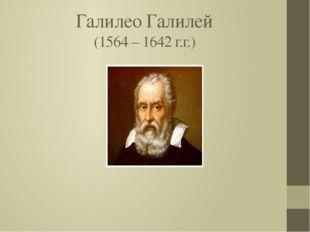 Галилео Галилей (1564 – 1642 г.г.)