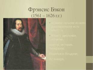 Фрэнсис Бэкон (1561 – 1626 г.г.) «Самое лучшее из всех доказательств есть опы
