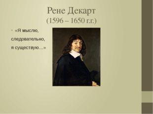 Рене Декарт (1596 – 1650 г.г.) «Я мыслю, следовательно, я существую…»