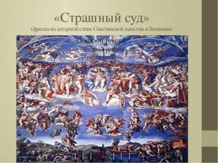 «Страшный суд» (фреска на алтарной стене Сикстинской капеллы в Ватикане)