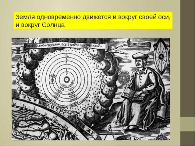 Земля одновременно движется и вокруг своей оси, и вокруг Солнца