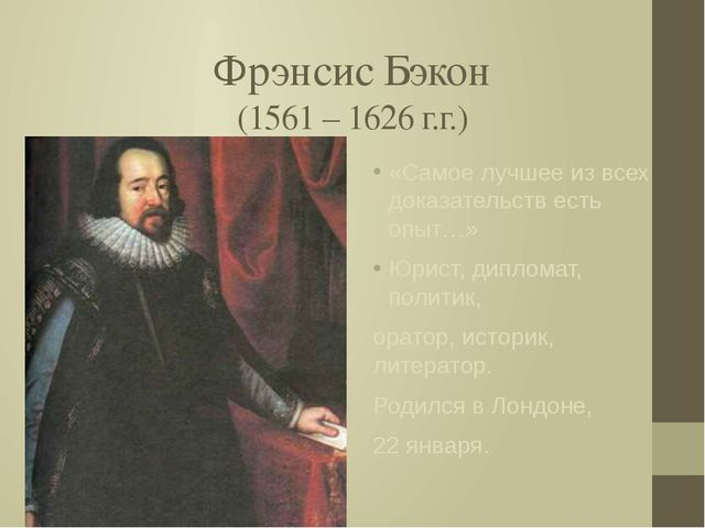 Фрэнсис Бэкон (1561 – 1626 г.г.) «Самое лучшее из всех доказательств есть опы...