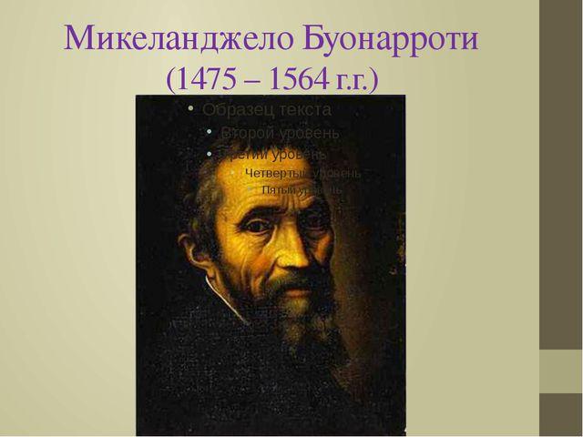 Микеланджело Буонарроти (1475 – 1564 г.г.)