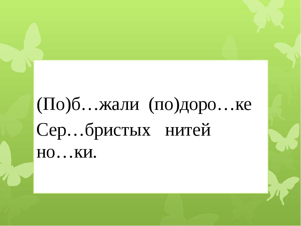 (По)б…жали (по)доро…ке Сер…бристых нитей но…ки.