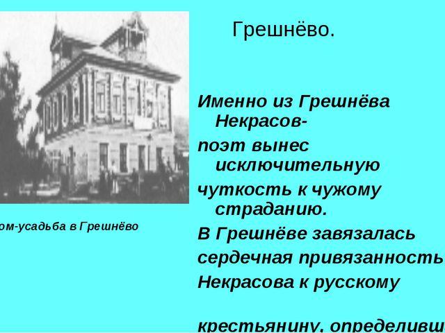 Грешнёво. Именно из Грешнёва Некрасов- поэт вынес исключительную чуткость к...