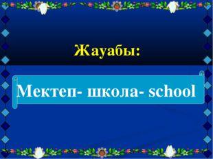 Жауабы: Мектеп- школа- school