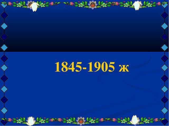 1845-1905 ж