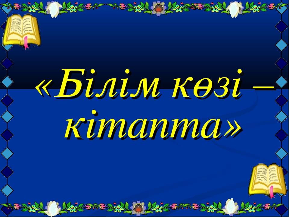 «Білім көзі – кітапта»