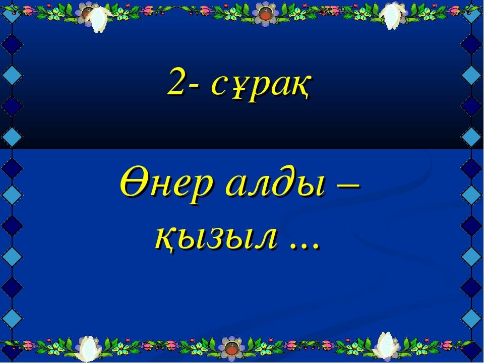 2- сұрақ Өнер алды – қызыл ...