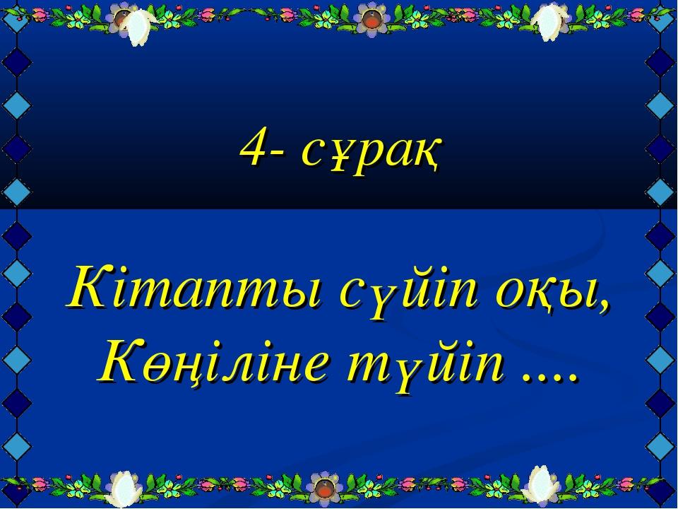 4- сұрақ Кітапты сүйіп оқы, Көңіліне түйіп ....
