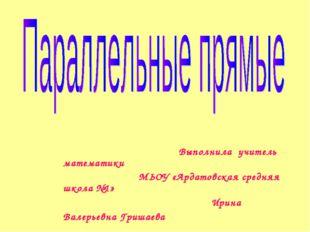 Выполнила учитель математики МЬОУ «Ардатовская средняя школа №1» Ирина Валер