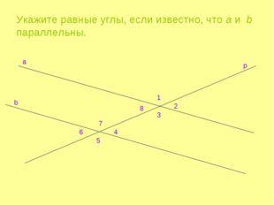 Укажите равные углы, если известно, что a и b параллельны. a b p 1 2 8 3 7 4