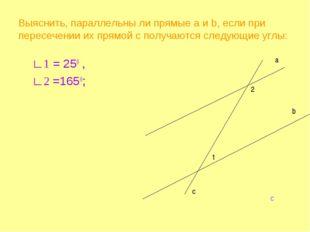 Выяснить, параллельны ли прямые а и b, если при пересечении их прямой c получ