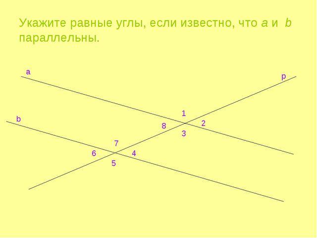 Укажите равные углы, если известно, что a и b параллельны. a b p 1 2 8 3 7 4...