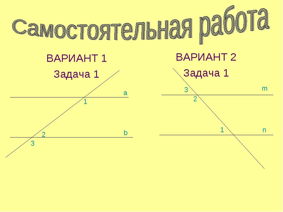 ВАРИАНТ 1 Задача 1 ВАРИАНТ 2 Задача 1 1 2 3 a b 3 2 1 n m