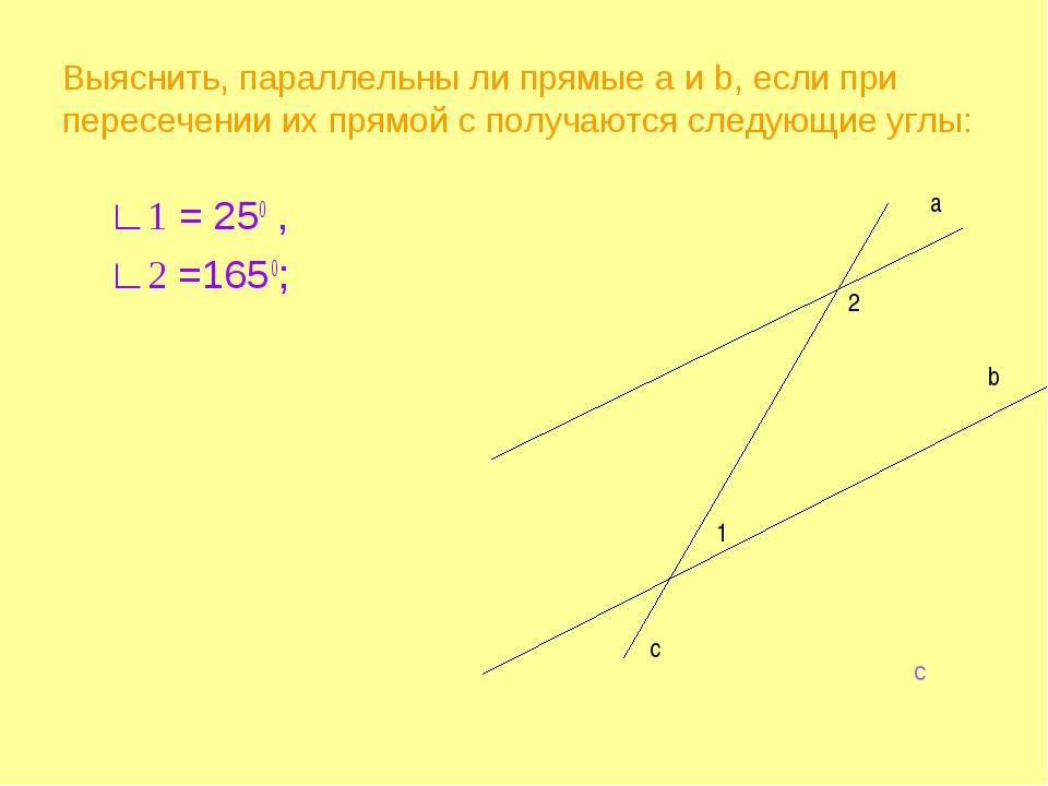 Выяснить, параллельны ли прямые а и b, если при пересечении их прямой c получ...