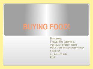 BUYING FOOD! Выполнила: Гореева Яна Сергеевна, учитель английского языка МБОУ