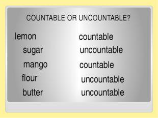 lemon countable sugar mango uncountable countable flour butter uncountable C