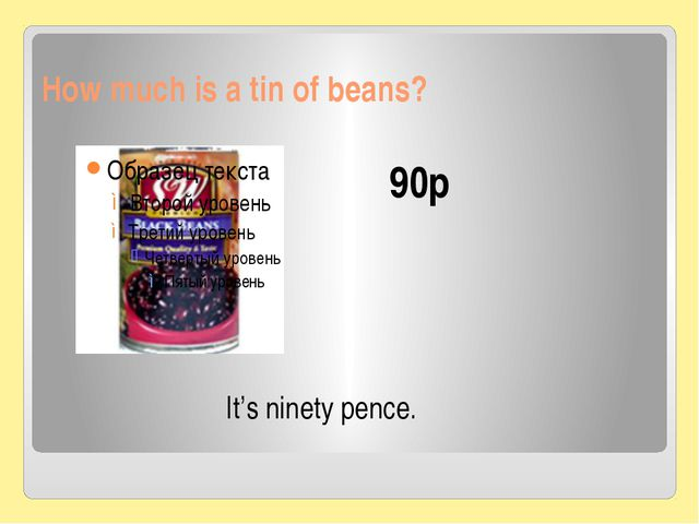 How much is a tin of beans? 90p It's ninety pence.