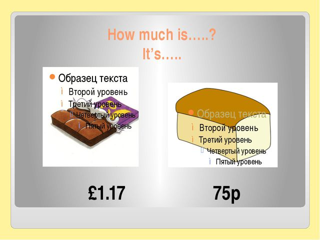 How much is…..? It's….. £1.17 75p