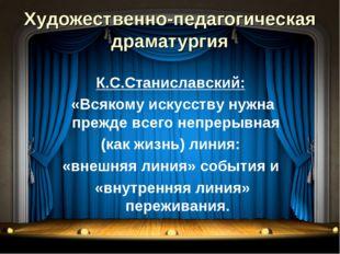 Художественно-педагогическая драматургия К.С.Станиславский: «Всякому искусств