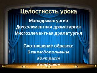 Целостность урока Монодраматургия Двухэлементная драматургия Многоэлементная